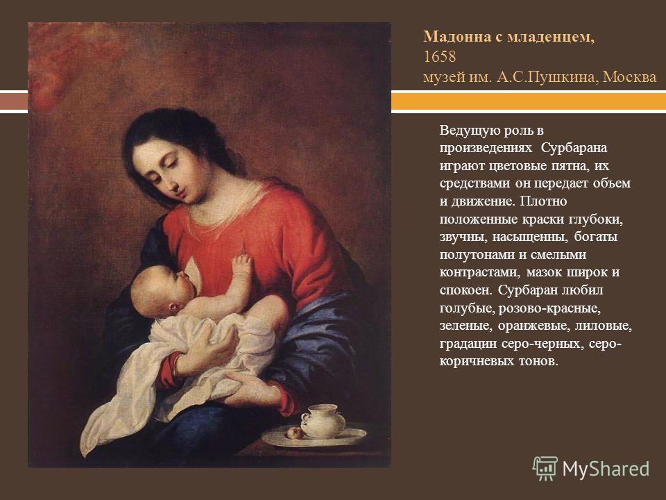 Мадонна с младенцем, 1658 музей им. А.С.Пушкина, Москва Ведущую роль в произведениях Сурбарана играют цветовые пятна, их средствами он передает объем и движение. Плотно положенные краски глубоки, звучны, насыщенны, богаты полутонами и смелыми контрас