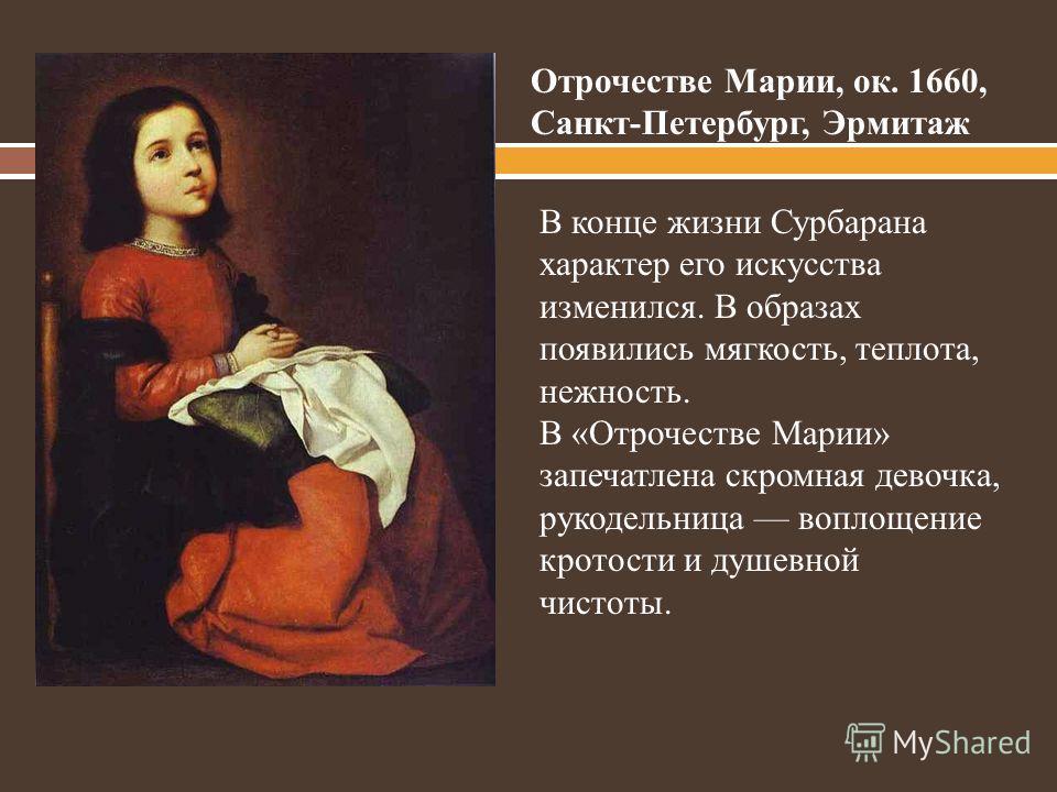 Отрочестве Марии, ок. 1660, Санкт-Петербург, Эрмитаж В конце жизни Сурбарана характер его искусства изменился. В образах появились мягкость, теплота, нежность. В «Отрочестве Марии» запечатлена скромная девочка, рукодельница воплощение кротости и душе