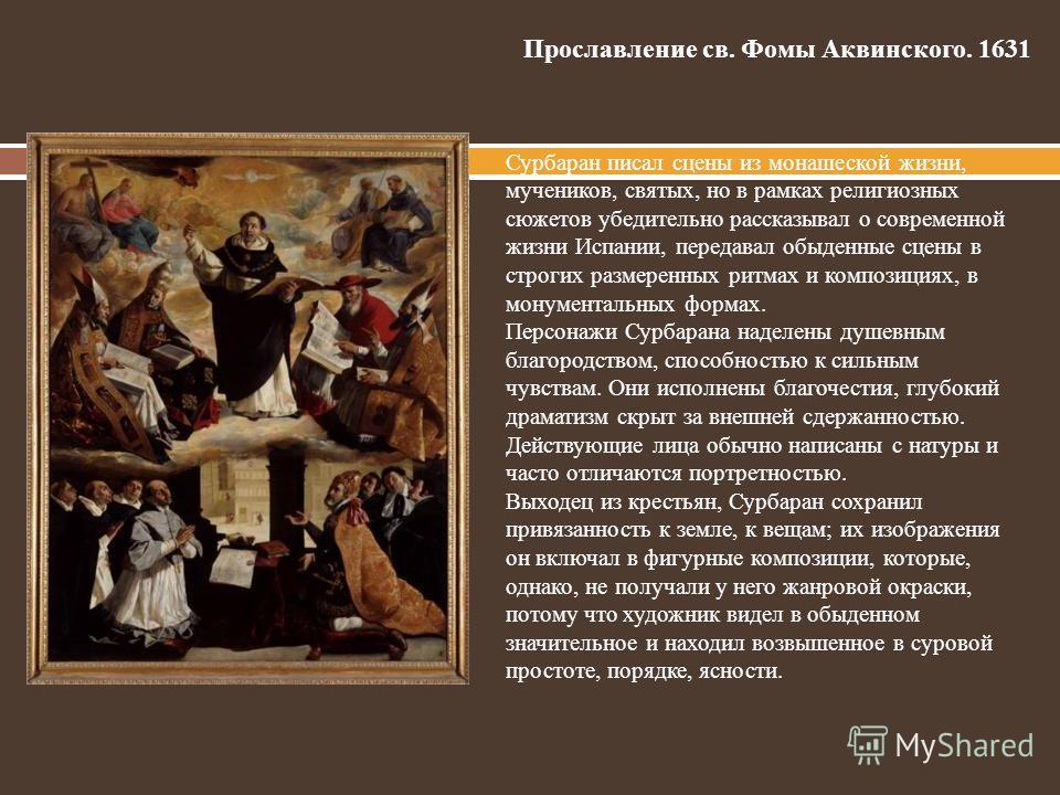Прославление св. Фомы Аквинского. 1631 Сурбаран писал сцены из монашеской жизни, мучеников, святых, но в рамках религиозных сюжетов убедительно рассказывал о современной жизни Испании, передавал обыденные сцены в строгих размеренных ритмах и композиц