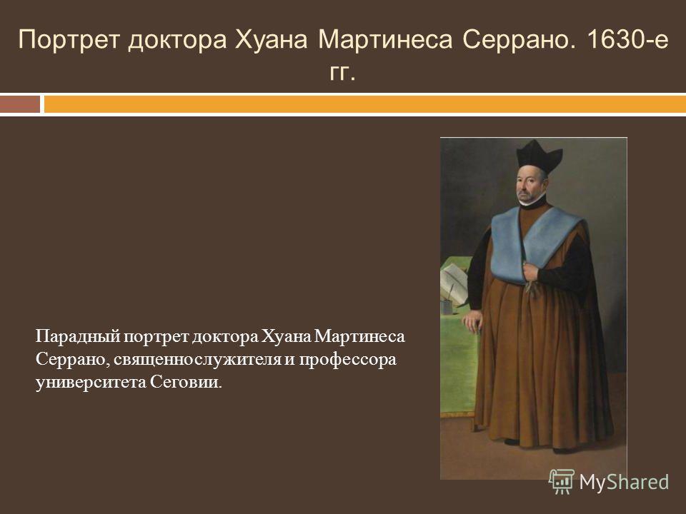 Портрет доктора Хуана Мартинеса Серрано. 1630-е гг. Парадный портрет доктора Хуана Мартинеса Серрано, священнослужителя и профессора университета Сеговии.