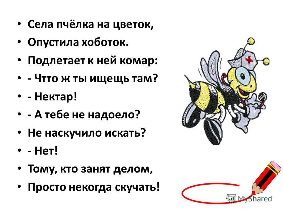 Села пчёлка на цветок, Опустила хоботок. Подлетает к ней комар: - Чтто ж ты ищещь там? - Нектар! - А тебе не надоело? Не наскучило искать? - Нет! Тому, кто занят делом, Просто некогда скучать!