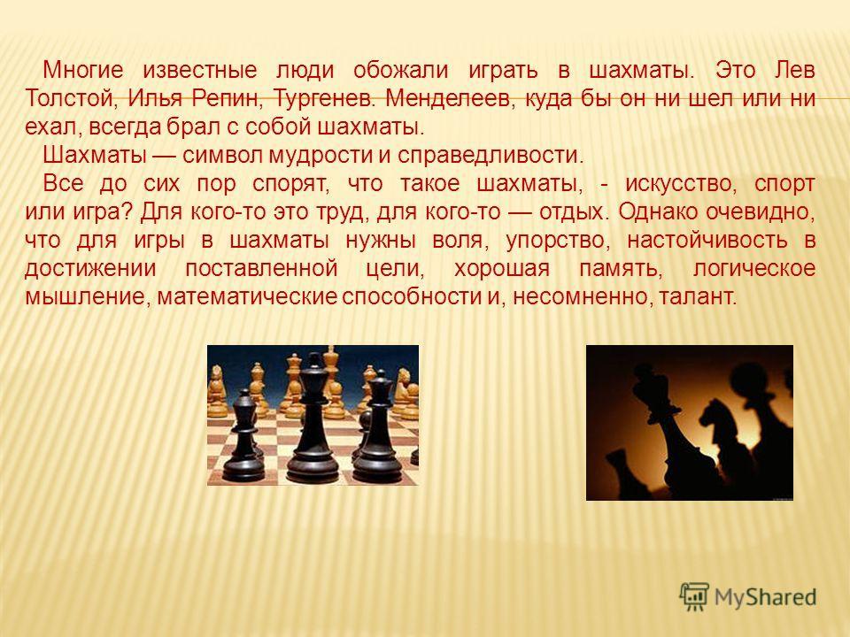 Многие известные люди обожали играть в шахматы. Это Лев Толстой, Илья Репин, Тургенев. Менделеев, куда бы он ни шел или ни ехал, всегда брал с собой шахматы. Шахматы символ мудрости и справедливости. Все до сих пор спорят, что такое шахматы, - искусс