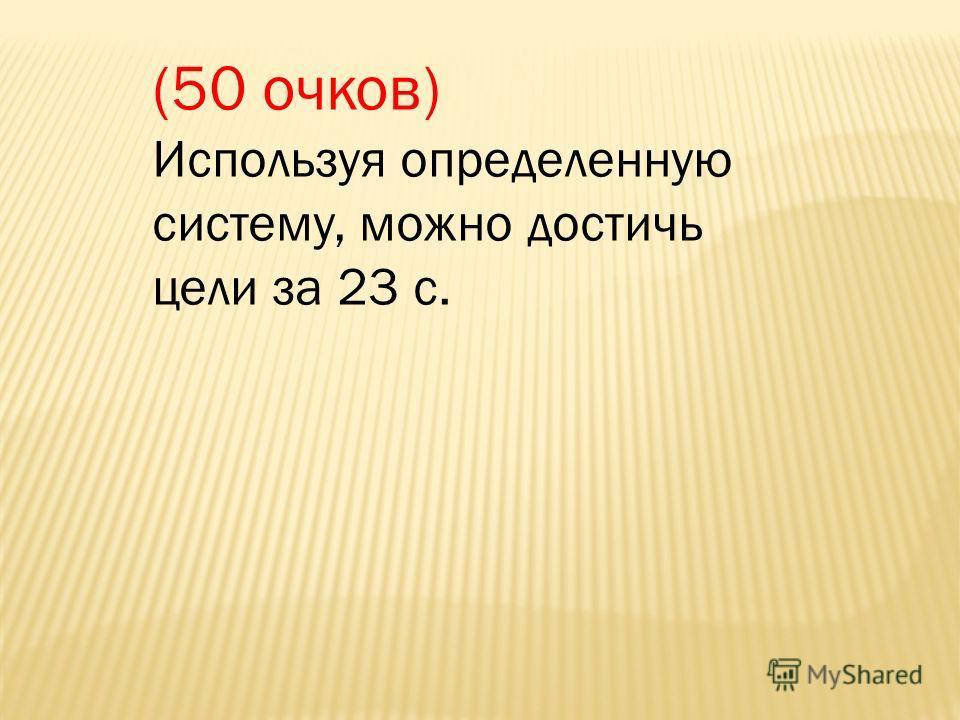 (50 очков) Используя определенную систему, можно достичь цели за 23 с.