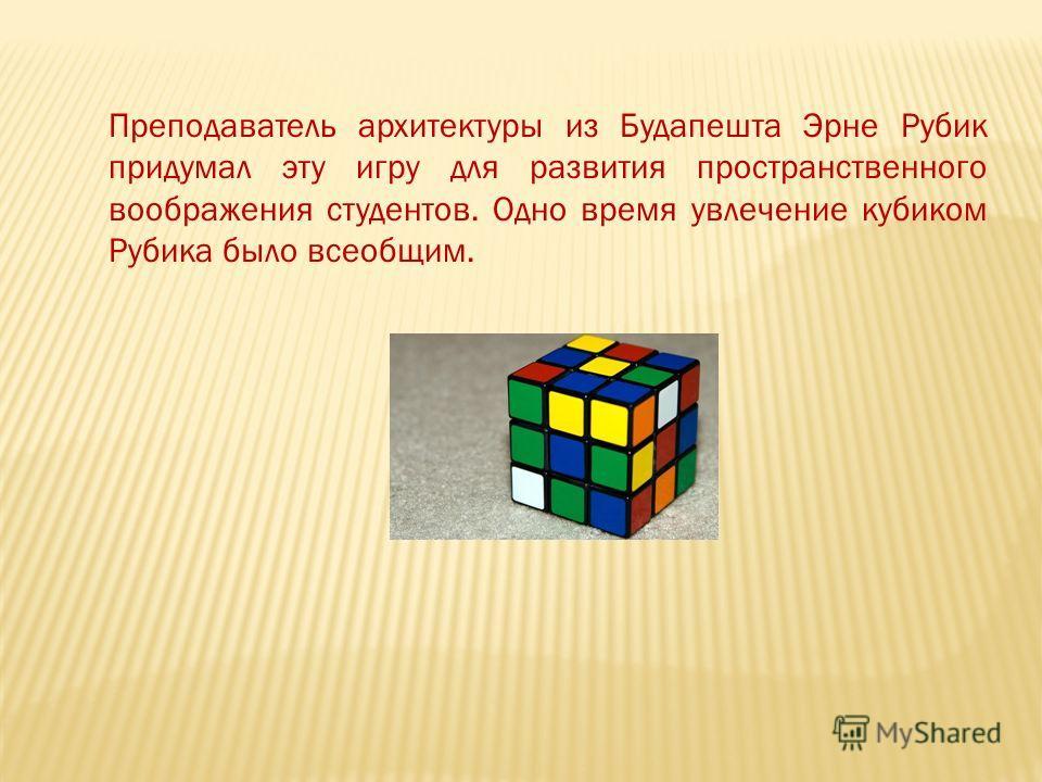 Преподаватель архитектуры из Будапешта Эрне Рубик придумал эту игру для развития пространственного воображения студентов. Одно время увлечение кубиком Рубика было всеобщим.