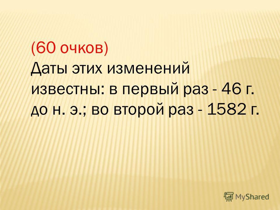 (60 очков) Даты этих изменений известны: в первый раз - 46 г. до н. э.; во второй раз - 1582 г.