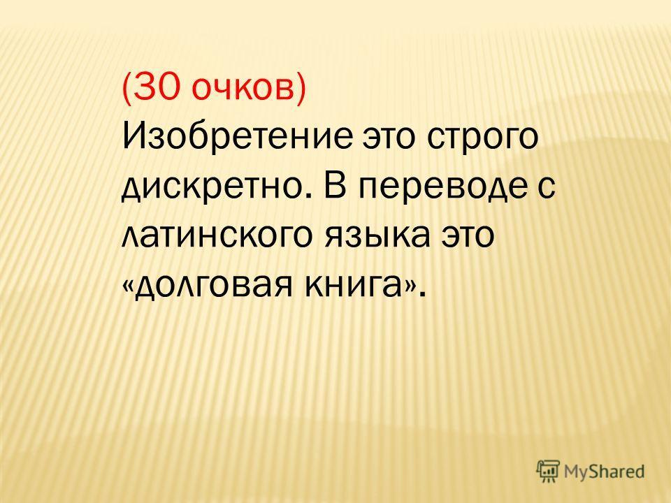 (30 очков) Изобретение это строго дискретно. В переводе с латинского языка это «долговая книга».