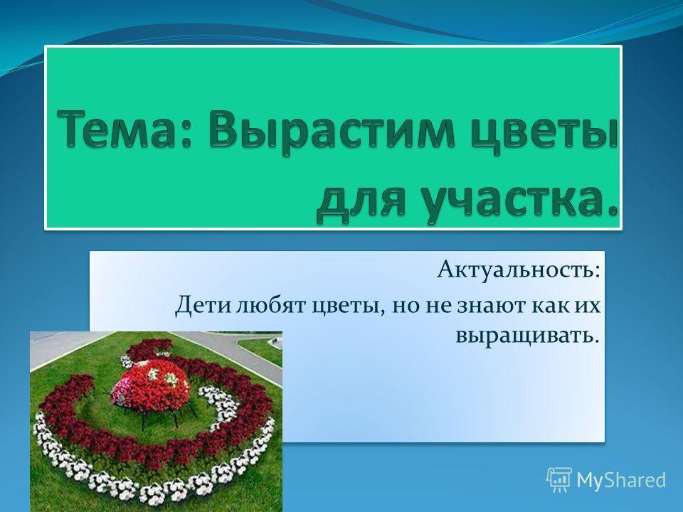 Актуальность: Дети любят цветы, но не знают как их выращивать. Актуальность: Дети любят цветы, но не знают как их выращивать.