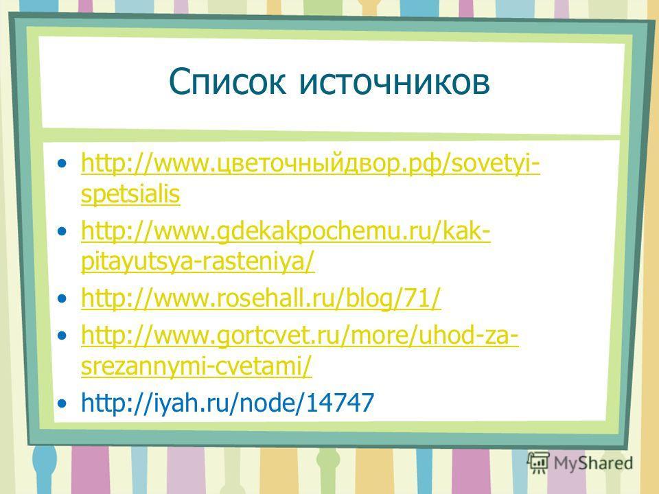 Список источников http://www.цветочныйдвор.рф/sovetyi- spetsialishttp://www.цветочныйдвор.рф/sovetyi- spetsialis http://www.gdekakpochemu.ru/kak- pitayutsya-rasteniya/http://www.gdekakpochemu.ru/kak- pitayutsya-rasteniya/ http://www.rosehall.ru/blog/
