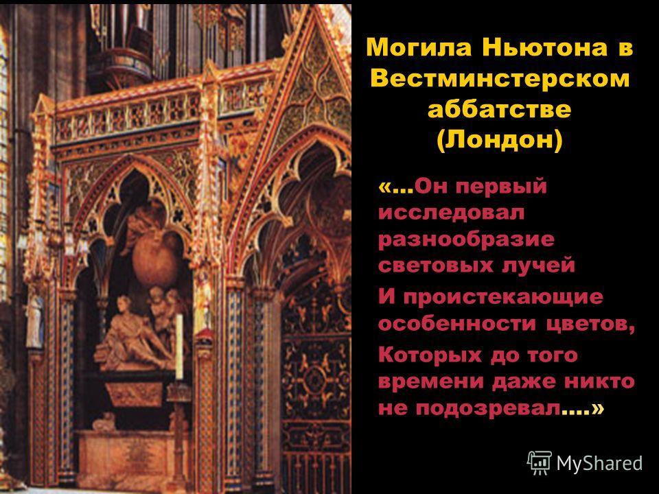 Могила Ньютона в Вестминстерском аббатстве (Лондон) «…Он первый исследовал разнообразие световых лучей И проистекающие особенности цветов, Которых до того времени даже никто не подозревал….»