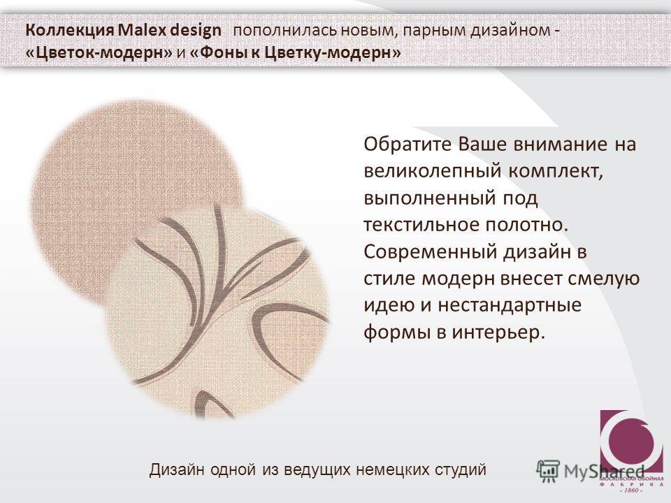 Коллекция Malex design пополнилась новым, парным дизайном - «Цветок-модерн» и «Фоны к Цветку-модерн» Обратите Ваше внимание на великолепный комплект, выполненный под текстильное полотно. Современный дизайн в стиле модерн внесет смелую идею и нестанда