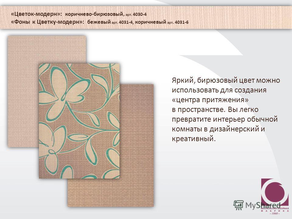 «Цветок-модерн»: коричнево-бирюзовый, арт. 4030-4 «Фоны к Цветку-модерн»: бежевый арт. 4031-4, коричневый арт. 4031-6 Яркий, бирюзовый цвет можно использовать для создания «центра притяжения» в пространстве. Вы легко превратите интерьер обычной комна