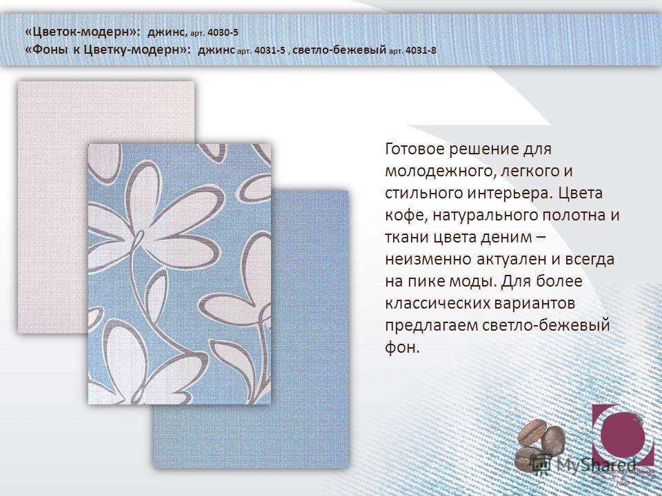 «Цветок-модерн»: джинс, арт. 4030-5 «Фоны к Цветку-модерн»: джинс арт. 4031-5, светло-бежевый арт. 4031-8 Готовое решение для молодежного, легкого и стильного интерьера. Цвета кофе, натурального полотна и ткани цвета деним – неизменно актуален и всег