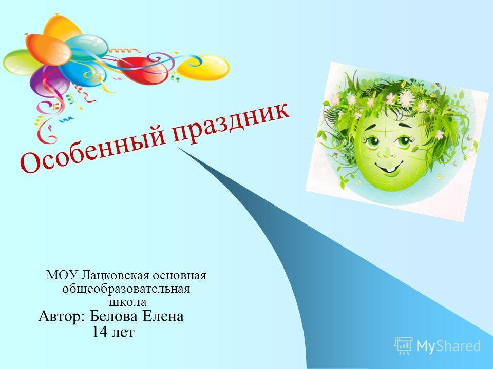 Особенный праздник МОУ Лацковская основная общеобразовательная школа Автор: Белова Елена 14 лет