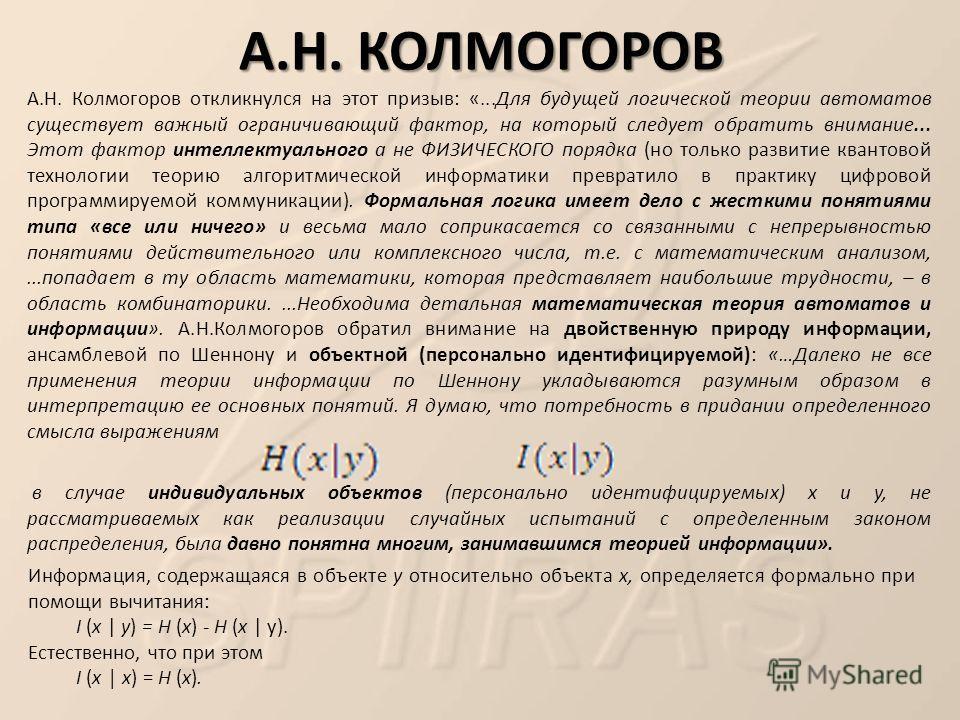 А.Н. КОЛМОГОРОВ А.Н. Колмогоров откликнулся на этот призыв: «...Для будущей логической теории автоматов существует важный ограничивающий фактор, на который следует обратить внимание... Этот фактор интеллектуального а не ФИЗИЧЕСКОГО порядка (но только