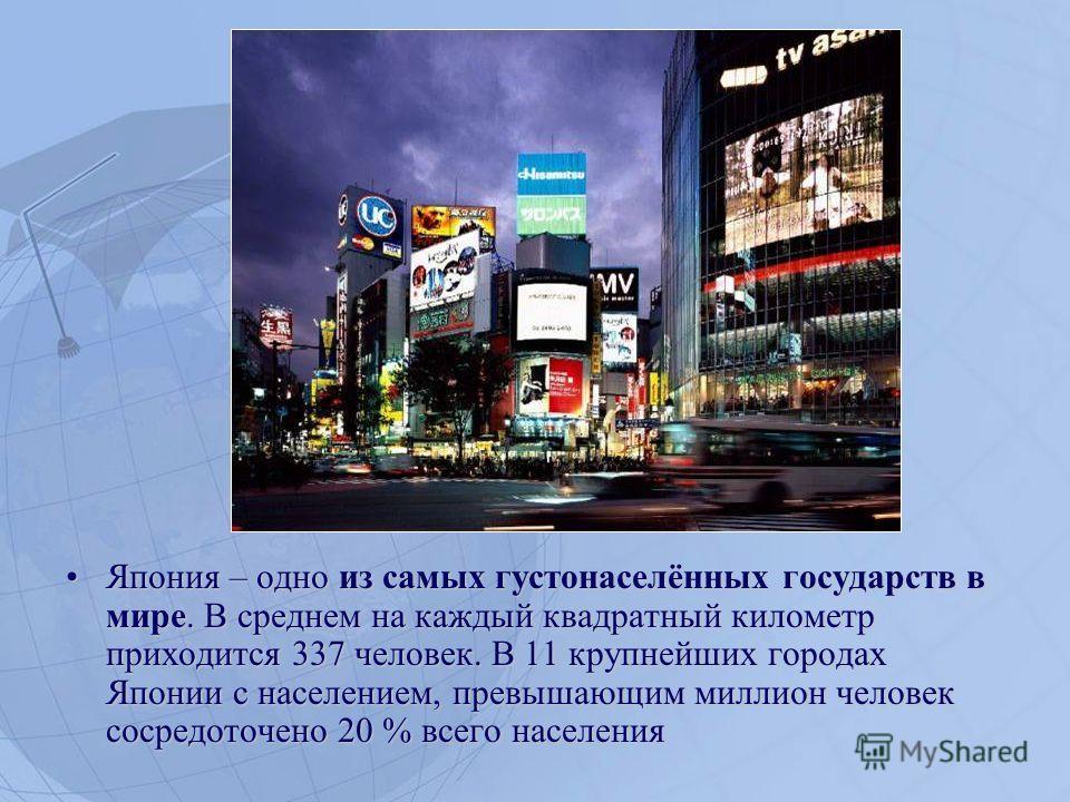 Япония – одно из самых густонаселённых государств в мире. В среднем на каждый квадратный километр приходится 337 человек. В 11 крупнейших городах Японии с населением, превышающим миллион человек сосредоточено 20 % всего населения Япония – одно из сам