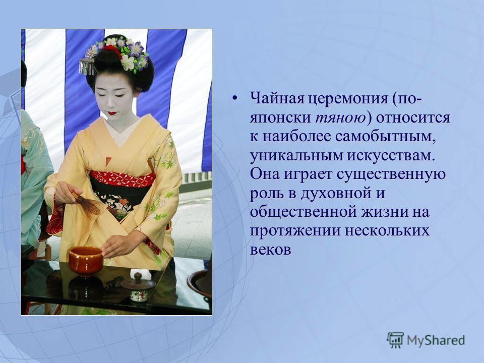 Чайная церемония (по- японски тяною) относится к наиболее самобытным, уникальным искусствам. Она играет существенную роль в духовной и общественной жизни на протяжении нескольких веков Чайная церемония (по- японски тяною) относится к наиболее самобыт