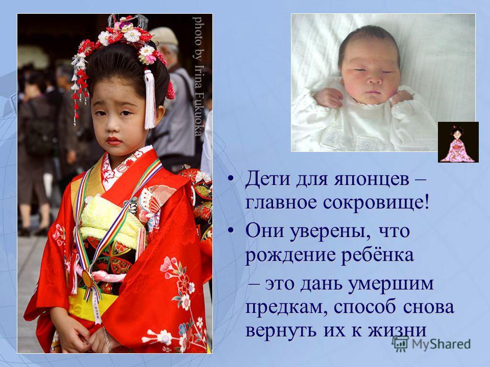 Дети для японцев – главное сокровище!Дети для японцев – главное сокровище! Они уверены, что рождение ребёнка Они уверены, что рождение ребёнка – это дань умершим предкам, способ снова вернуть их к жизни – это дань умершим предкам, способ снова вернут