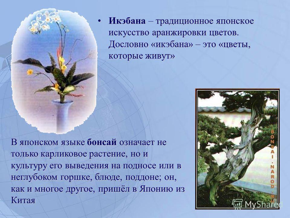Икэбана – традиционное японское искусство аранжировки цветов. Дословно «икэбана» – это «цветы, которые живут»Икэбана – традиционное японское искусство аранжировки цветов. Дословно «икэбана» – это «цветы, которые живут» В японском языке бонсай означае