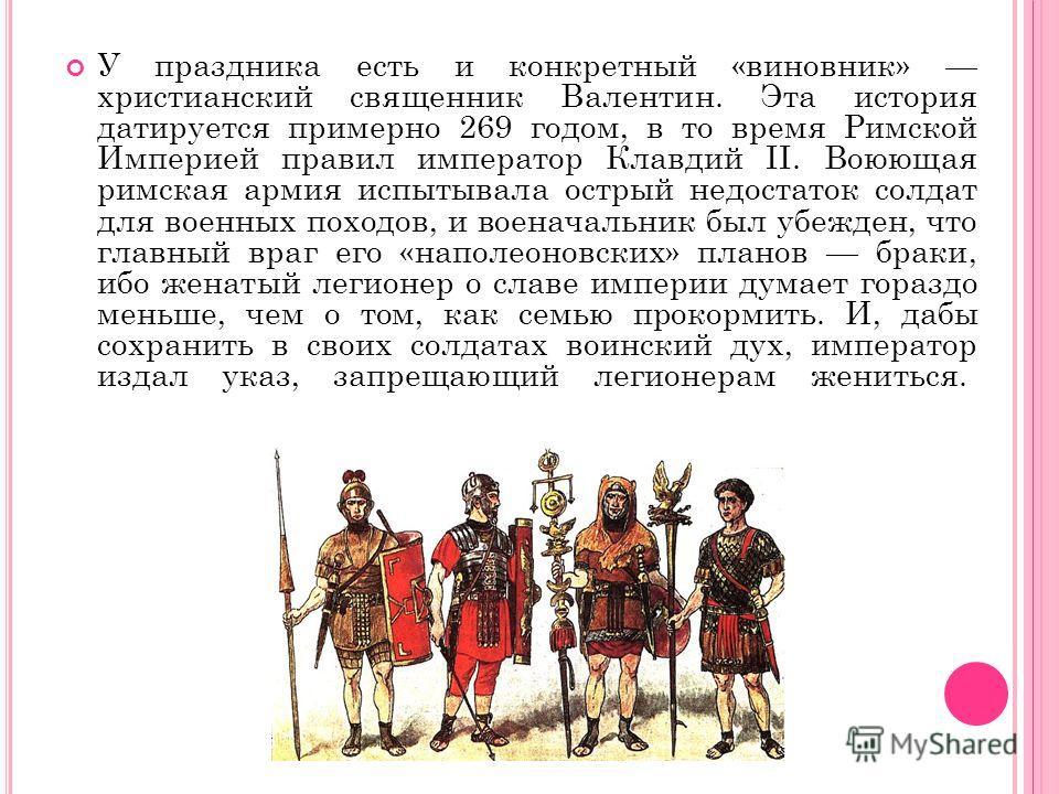 У праздника есть и конкретный «виновник» христианский священник Валентин. Эта история датируется примерно 269 годом, в то время Римской Империей правил император Клавдий II. Воюющая римская армия испытывала острый недостаток солдат для военных походо
