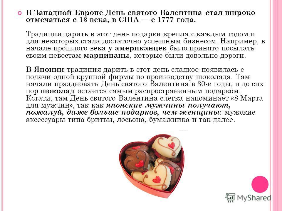 В Западной Европе День святого Валентина стал широко отмечаться с 13 века, в США с 1777 года. Традиция дарить в этот день подарки крепла с каждым годом и для некоторых стала достаточно успешным бизнесом. Например, в начале прошлого века у американцев