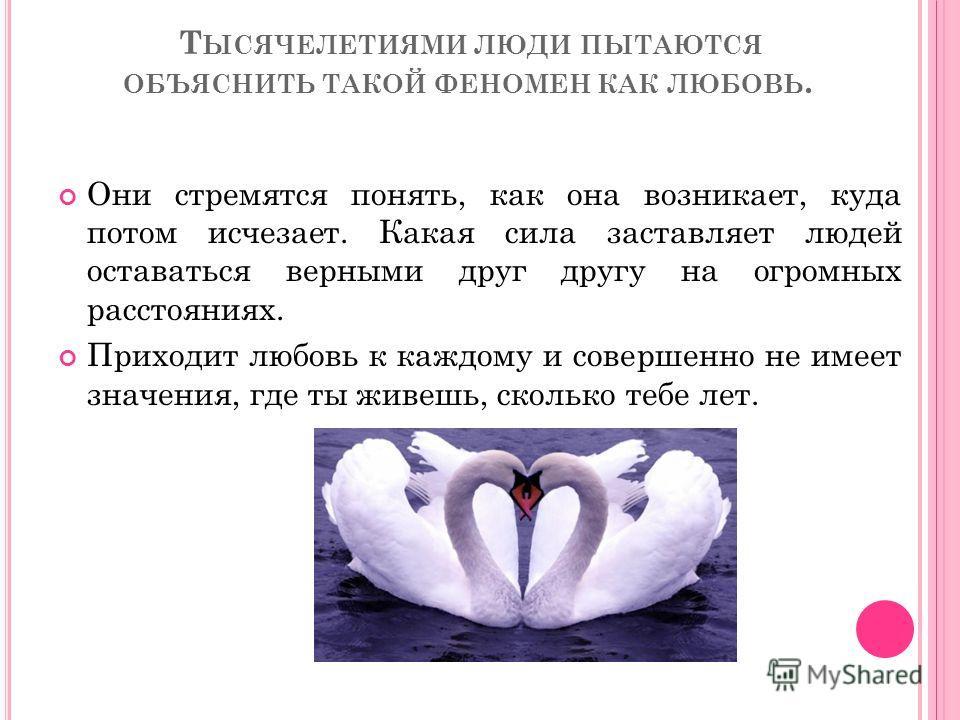 Т ЫСЯЧЕЛЕТИЯМИ ЛЮДИ ПЫТАЮТСЯ ОБЪЯСНИТЬ ТАКОЙ ФЕНОМЕН КАК ЛЮБОВЬ. Они стремятся понять, как она возникает, куда потом исчезает. Какая сила заставляет людей оставаться верными друг другу на огромных расстояниях. Приходит любовь к каждому и совершенно н