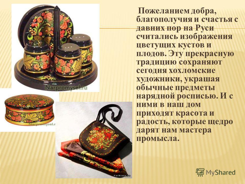 Пожеланием добра, благополучия и счастья с давних пор на Руси считались изображения цветущих кустов и плодов. Эту прекрасную традицию сохраняют сегодня хохломские художники, украшая обычные предметы нарядной росписью. И с ними в наш дом приходят крас