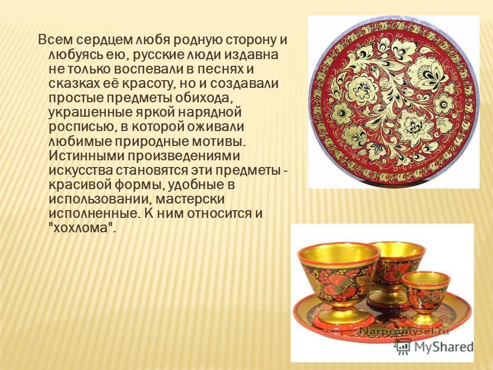 Всем сердцем любя родную сторону и любуясь ею, русские люди издавна не только воспевали в песнях и сказках её красоту, но и создавали простые предметы обихода, украшенные яркой нарядной росписью, в которой оживали любимые природные мотивы. Истинными
