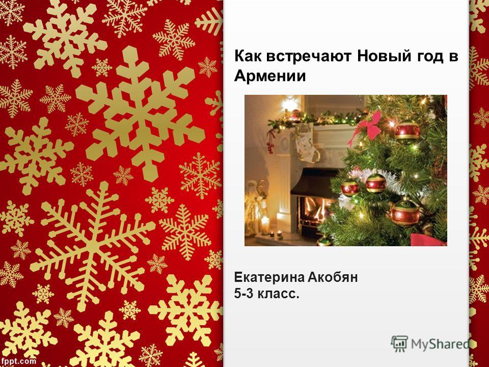 Как встречают Новый год в Армении Екатерина Акобян 5-3 класс.