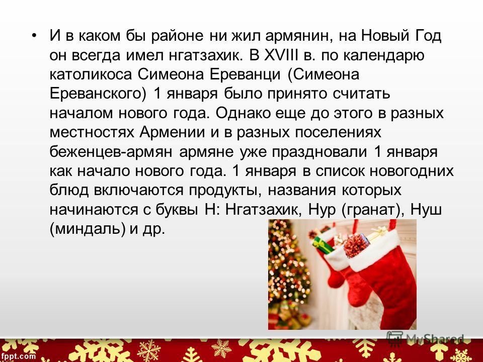 И в каком бы районе ни жил армянин, на Новый Год он всегда имел нгатзахик. В XVIII в. по календарю католикоса Симеона Ереванци (Симеона Ереванского) 1 января было принято считать началом нового года. Однако еще до этого в разных местностях Армении и
