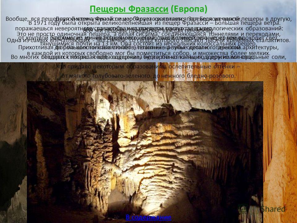 Пещеры Фразасси (Европа) В 1971 году была открыта великолепнейшая из пещер Фразасси – Большая пещера ветра. Это не просто одиночная пещера, а целая система, соединяющаяся тоннелями и переходами, тянущимися почти на 13 км. Она состоит из нескольких ко