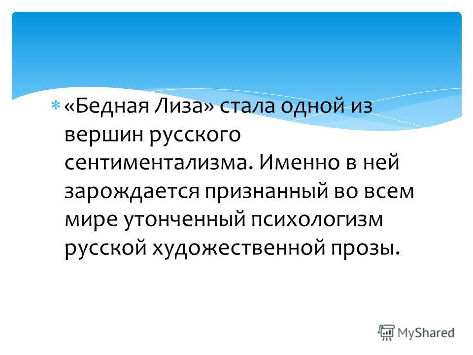 «Бедная Лиза» стала одной из вершин русского сентиментализма. Именно в ней зарождается признанный во всем мире утонченный психологизм русской художественной прозы.
