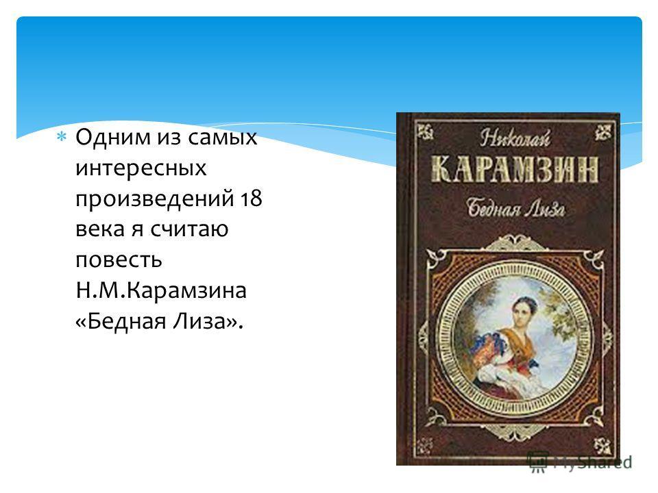Одним из самых интересных произведений 18 века я считаю повесть Н.М.Карамзина «Бедная Лиза».