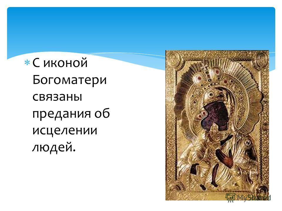 С иконой Богоматери связаны предания об исцелении людей.