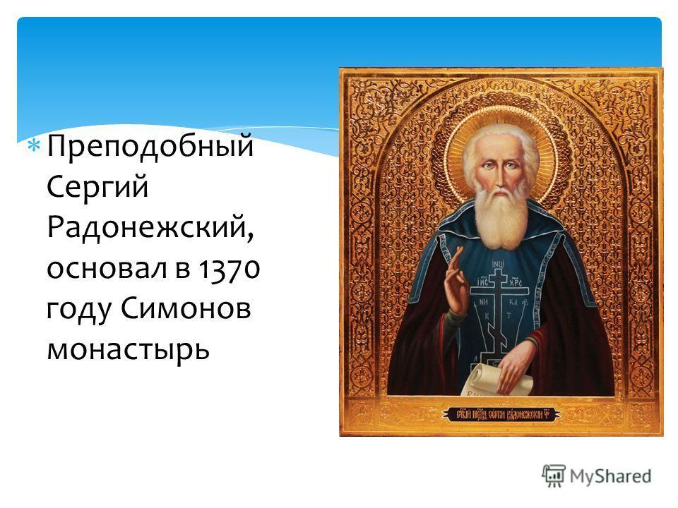 Преподобный Сергий Радонежский, основал в 1370 году Симонов монастырь