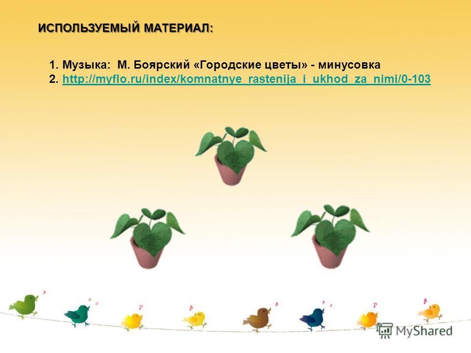 ИСПОЛЬЗУЕМЫЙ МАТЕРИАЛ: 1. Музыка: М. Боярский «Городские цветы» - минусовка 2. http://myflo.ru/index/komnatnye_rastenija_i_ukhod_za_nimi/0-103http://myflo.ru/index/komnatnye_rastenija_i_ukhod_za_nimi/0-103