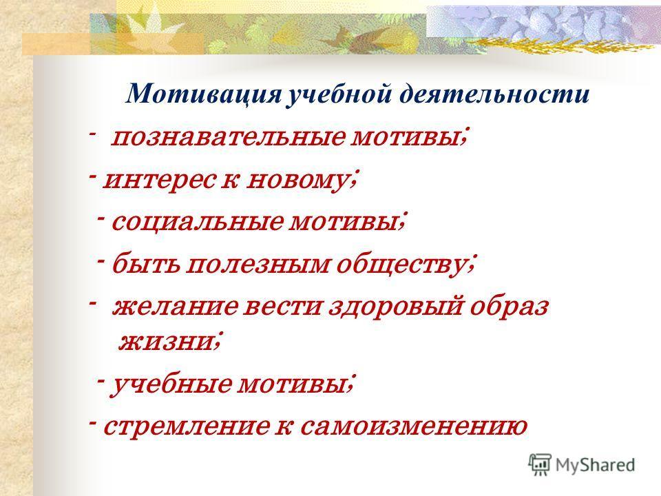 Мотивация учебной деятельности - познавательные мотивы; - интерес к новому; - социальные мотивы; - быть полезным обществу; - желание вести здоровый образ жизни; - учебные мотивы; - стремление к самоизменению