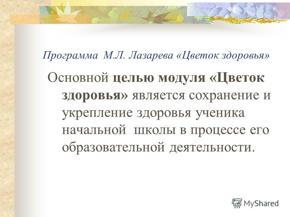 Программа М.Л. Лазарева «Цветок здоровья» Основной целью модуля «Цветок здоровья» является сохранение и укрепление здоровья ученика начальной школы в процессе его образовательной деятельности.