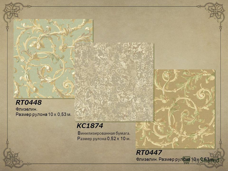RT0447 RT0448 KC1874 Флизелин. Размер рулона 10 х 0,53 м. Флизелин. Размер рулона 10 х 0,53 м. В инилизированная бумага. Р азмер рулона 0,52 х 10 м.