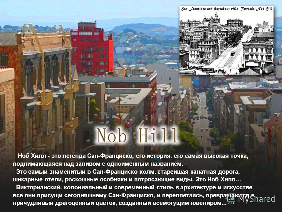 Ноб Хилл - это легенда Сан-Франциско, его история, его самая высокая точка, поднимающаяся над заливом с одноименным названием. Это самый знаменитый в Сан-Франциско холм, старейшая канатная дорога, шикарные отели, роскошные особняки и потрясающие виды
