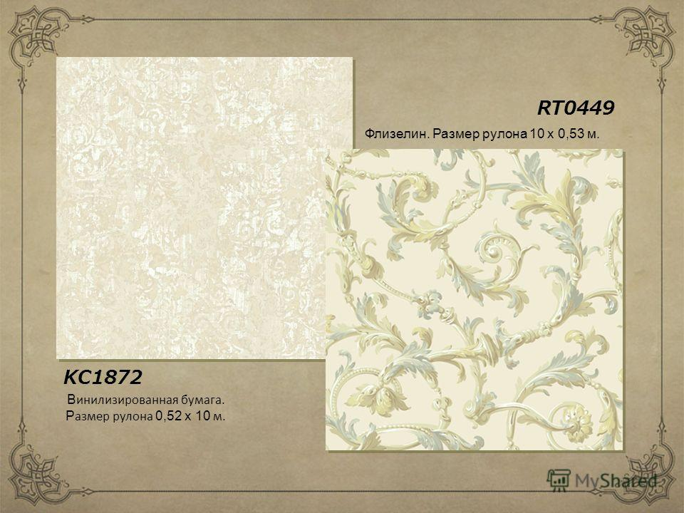 RT0449 KC1872 Флизелин. Размер рулона 10 х 0,53 м. В инилизированная бумага. Р азмер рулона 0,52 х 10 м.