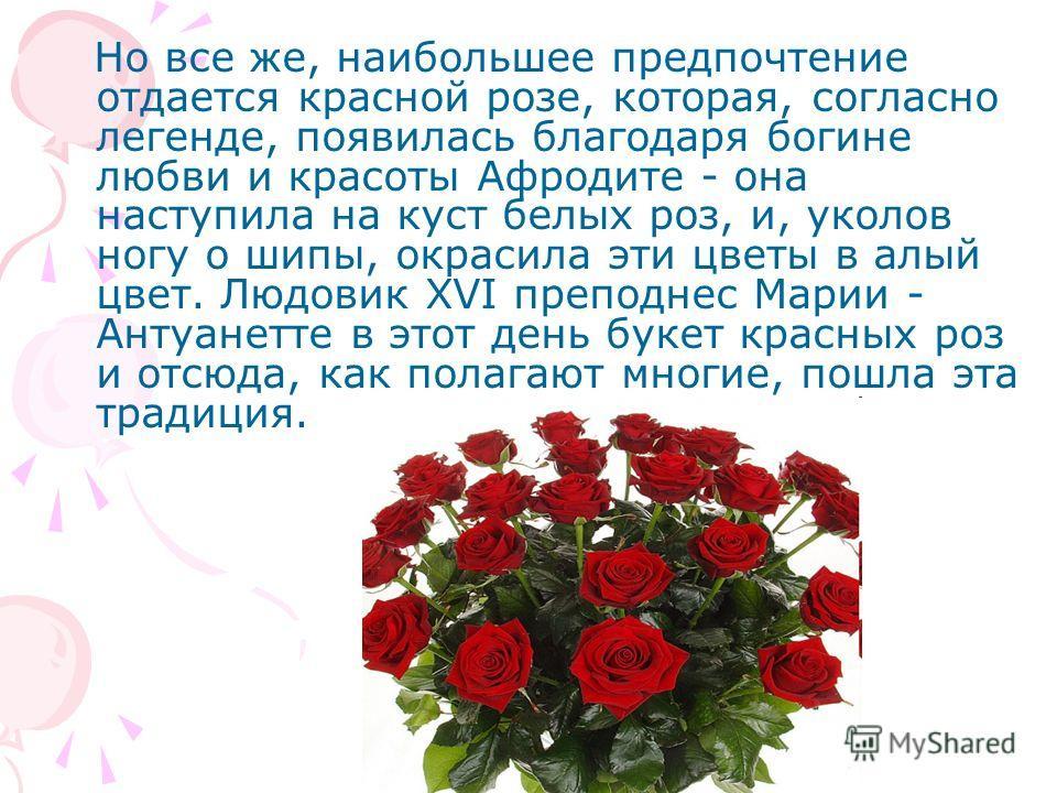 Но все же, наибольшее предпочтение отдается красной розе, которая, согласно легенде, появилась благодаря богине любви и красоты Афродите - она наступила на куст белых роз, и, уколов ногу о шипы, окрасила эти цветы в алый цвет. Людовик XVI преподнес М