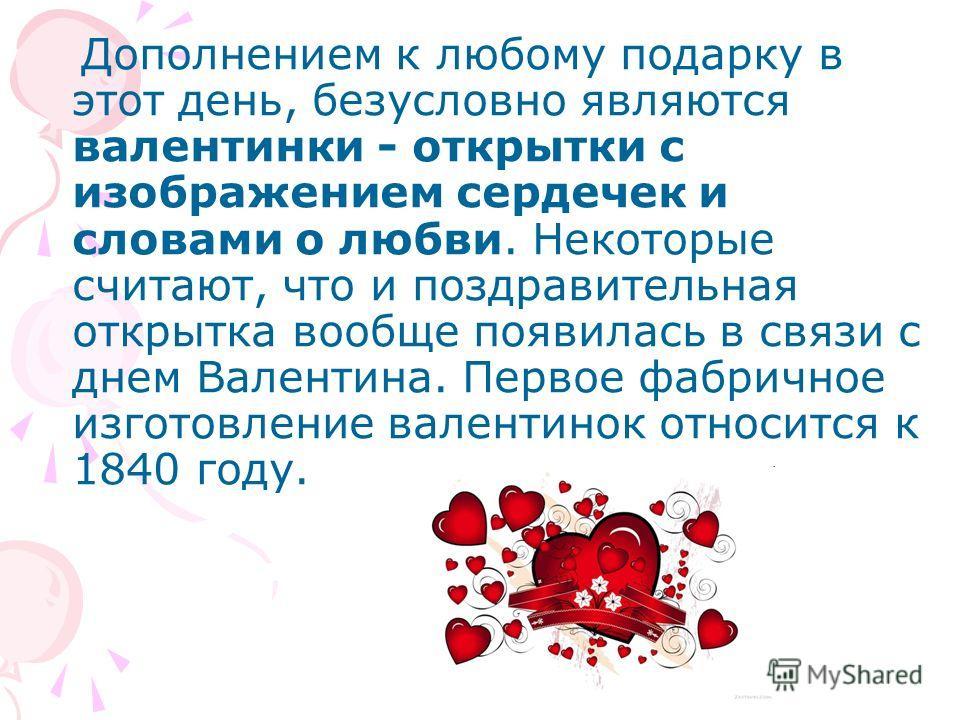 Дополнением к любому подарку в этот день, безусловно являются валентинки - открытки с изображением сердечек и словами о любви. Некоторые считают, что и поздравительная открытка вообще появилась в связи с днем Валентина. Первое фабричное изготовление