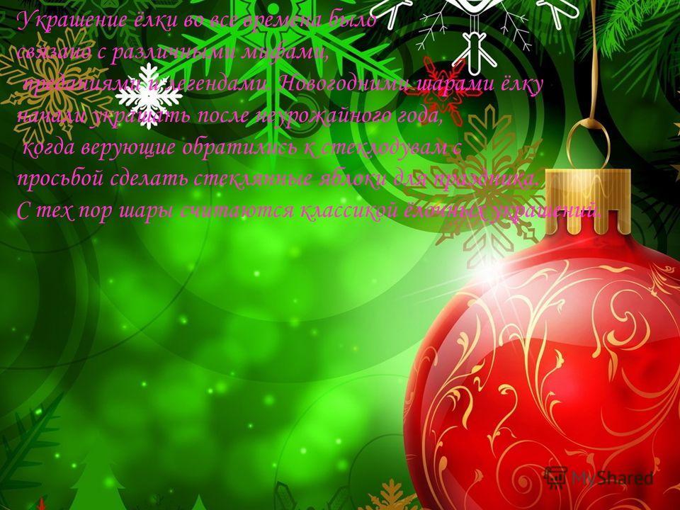 Украшение ёлки во все времена было связано с различными мифами, преданиями и легендами. Новогодними шарами ёлку начали украшать после неурожайного года, когда верующие обратились к стеклодувам с просьбой сделать стеклянные яблоки для праздника. С тех