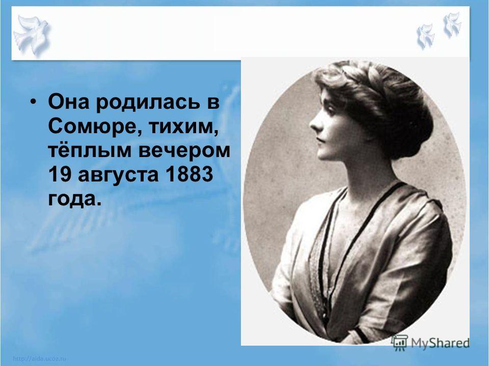 Она родилась в Сомюре, тихим, тёплым вечером 19 августа 1883 года.