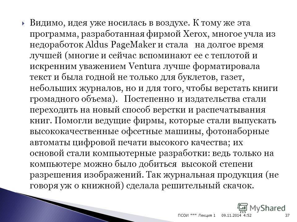 Фирма Adobe позднее выпустила свой Adobe PageMaker, и он получил еще большее распространение, поскольку работал в IBM- совместимых компьютерах, заполонивших весь мир. Первой же была программа, с которой началась революция в издательском деле, и назыв