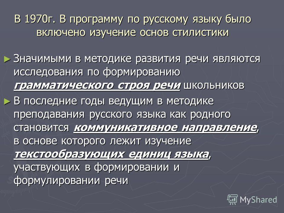 В 1970 г. В программу по русскому языку было включено изучение основ стилистики Значимыми в методике развития речи являются исследования по формированию грамматического строя речи школьников Значимыми в методике развития речи являются исследования по