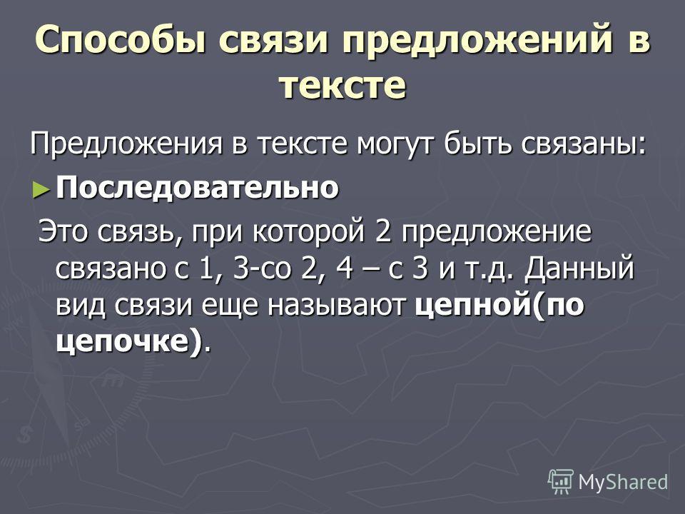Способы связи предложений в тексте Предложения в тексте могут быть связаны: Последовательно Последовательно Это связь, при которой 2 предложение связано с 1, 3-со 2, 4 – с 3 и т.д. Данный вид связи еще называют цепной(по цепочке). Это связь, при кото