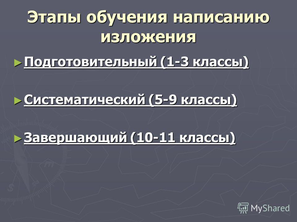 Этапы обучения написанию изложения Подготовительный (1-3 классы) Подготовительный (1-3 классы) Систематический (5-9 классы) Систематический (5-9 классы) Завершающий (10-11 классы) Завершающий (10-11 классы)