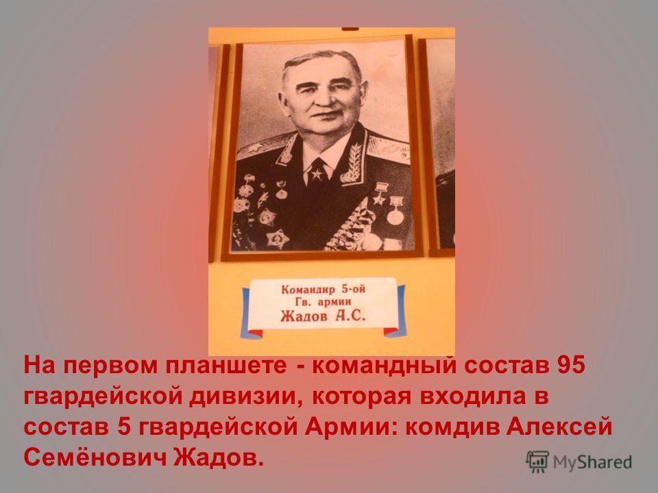 На первом планшете - командный состав 95 гвардейской дивизии, которая входила в состав 5 гвардейской Армии: комдив Алексей Семёнович Жадов.