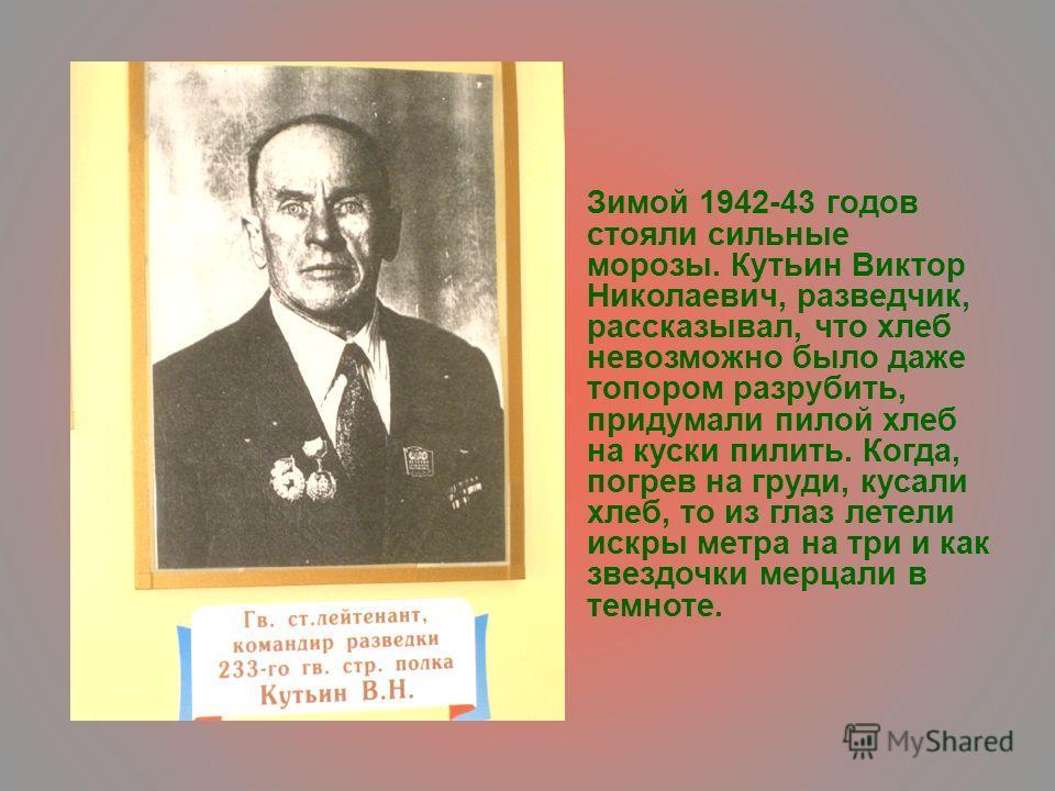 Зимой 1942-43 годов стояли сильные морозы. Кутьин Виктор Николаевич, разведчик, рассказывал, что хлеб невозможно было даже топором разрубить, придумали пилой хлеб на куски пилить. Когда, погрев на груди, кусали хлеб, то из глаз летели искры метра на